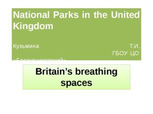 National Parks in the United Kingdom Кузьмина Т.И. ГБОУ ЦО «Бескудниковский»