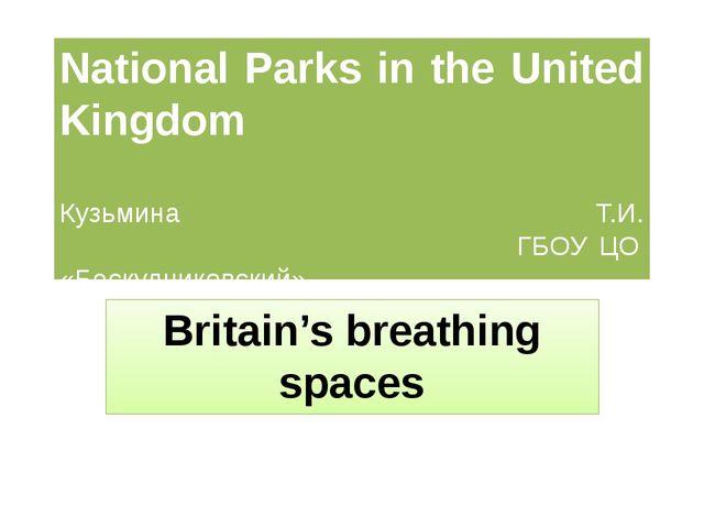 National Parks in the United Kingdom Кузьмина Т.И. ГБОУ ЦО «Бескудниковский»...