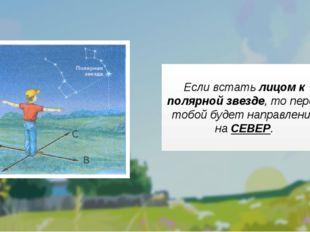 Если встать лицом к полярной звезде, то перед тобой будет направление на СЕВ