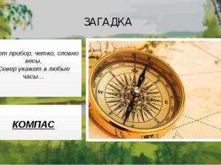 ЗАГАДКА Этот прибор, четко, словно весы, Север укажет в любые часы… КОМПАС
