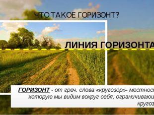 ГОРИЗОНТ - от греч. слова «кругозор»- местность, которую мы видим вокруг себя