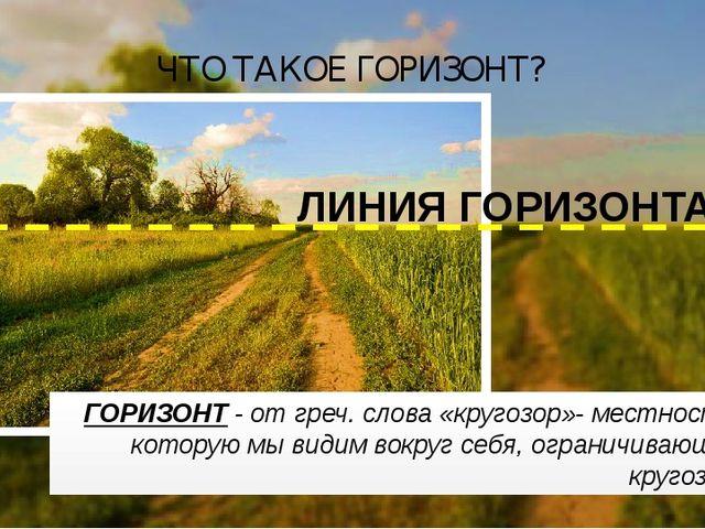 ГОРИЗОНТ - от греч. слова «кругозор»- местность, которую мы видим вокруг себя...
