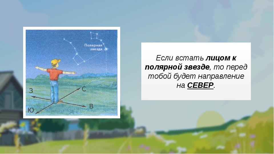 Если встать лицом к полярной звезде, то перед тобой будет направление на СЕВ...