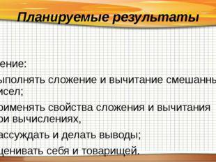 Планируемые результаты Умение: выполнять сложение и вычитание смешанных чисел