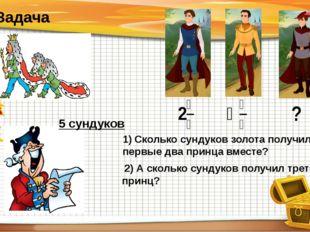 5 сундуков 1) Сколько сундуков золота получили первые два принца вместе? 2) А