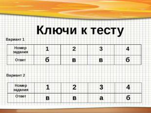 Ключи к тесту Вариант 1 Вариант 2 Номер задания 1 2 3 4 Ответ б в в б Номер з