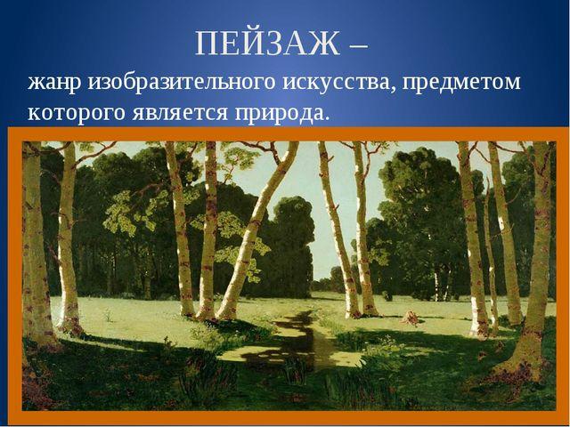 ПЕЙЗАЖ – жанр изобразительного искусства, предметом которого является природа.