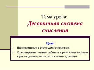 Тема урока: Десятичная система счисления Цели: Познакомиться с системами счис