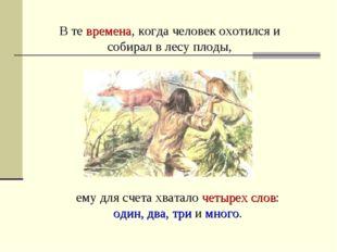 В те времена, когда человек охотился и собирал в лесу плоды, ему для счета хв