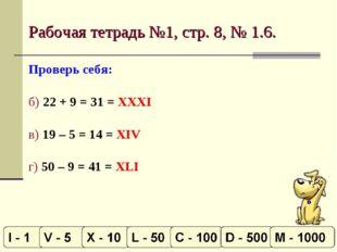Рабочая тетрадь №1, стр. 8, № 1.6. Проверь себя: б) 22 + 9 = 31 = XXXI в) 19