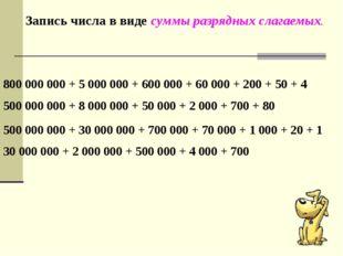 Запись числа в виде суммы разрядных слагаемых. 800 000 000 + 5 000 000 + 600