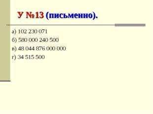 У №13 (письменно). а) 102 230 071 б) 580 000 240 500 в) 48 044 876 000 000 г)