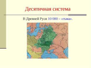 Десятичная система В Древней Руси 10 000 – «тьма».