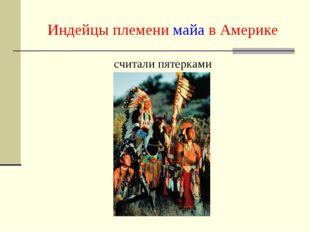 Индейцы племени майа в Америке считали пятерками