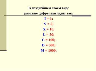 В позднейшем своем виде римские цифры выглядят так: I = 1; V = 5; X = 10; L =