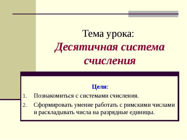 Тема урока: Десятичная система счисления Цели: Познакомиться с системами счис...