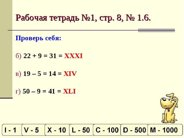 Рабочая тетрадь №1, стр. 8, № 1.6. Проверь себя: б) 22 + 9 = 31 = XXXI в) 19...