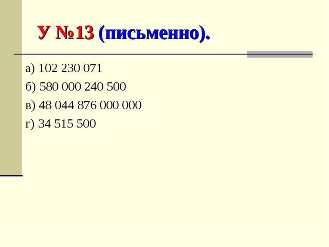 У №13 (письменно). а) 102 230 071 б) 580 000 240 500 в) 48 044 876 000 000 г)...