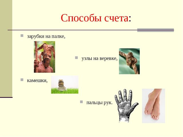 Способы счета: зарубки на палке, узлы на веревке, камешки, пальцы рук.
