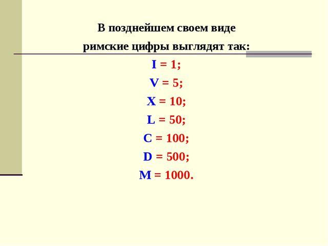 В позднейшем своем виде римские цифры выглядят так: I = 1; V = 5; X = 10; L =...