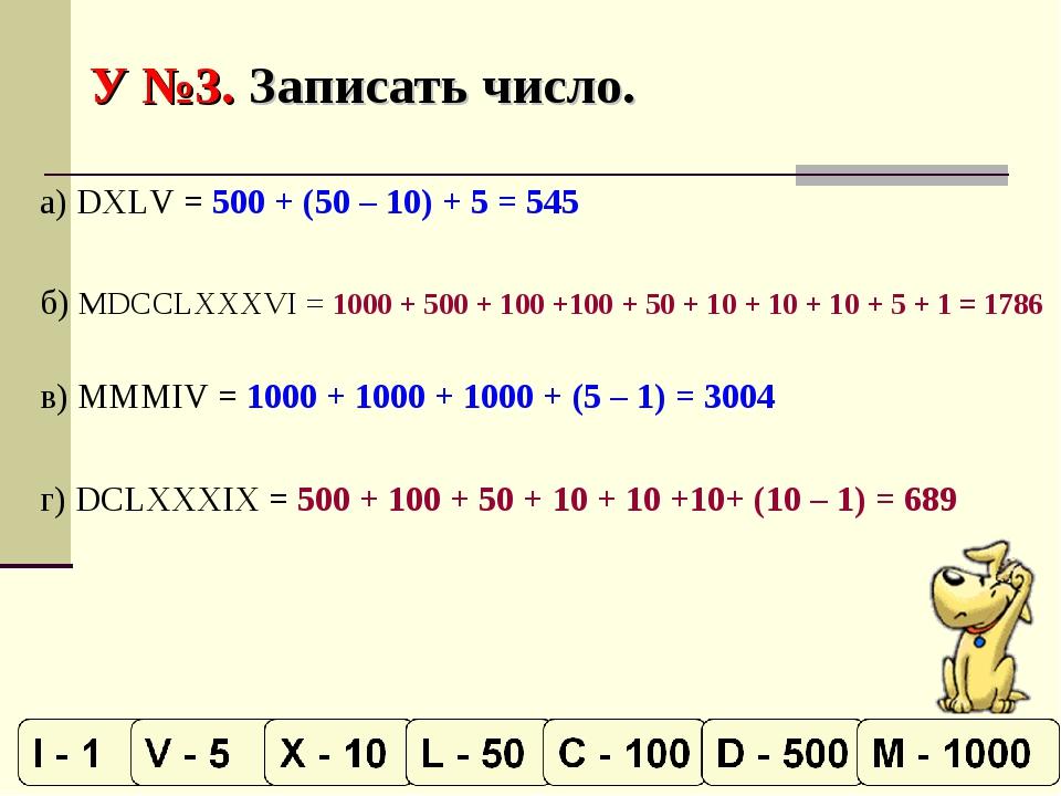 У №3. Записать число. а) DXLV = 500 + (50 – 10) + 5 = 545 б) MDCCLXXXVI = 100...
