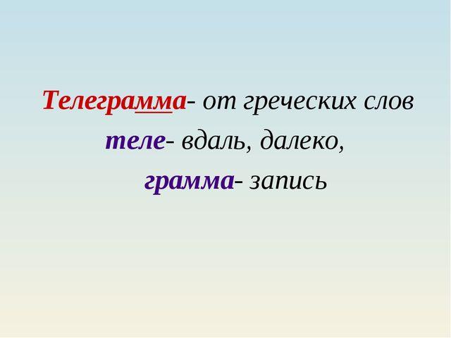 Телеграмма- от греческих слов теле- вдаль, далеко, грамма- запись
