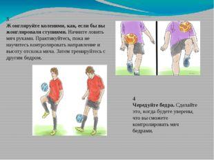 3 Жонглируйте коленями, как, если бы вы жонглировали ступнями. Начните ловить