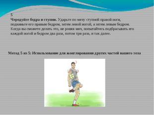 5 Чередуйте бедра и ступни.Ударьте по мячу ступней правой ноги, подкиньте ег