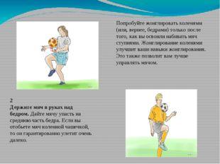 Попробуйте жонглировать коленями (или, вернее, бедрами) только после того, ка