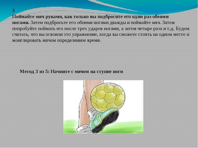 3 Поймайте мяч руками, как только вы подбросите его один раз обеими ногами.З...