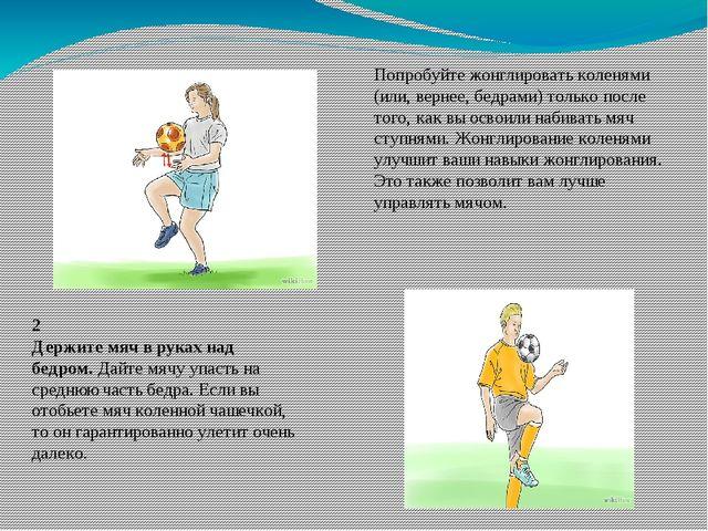 Попробуйте жонглировать коленями (или, вернее, бедрами) только после того, ка...