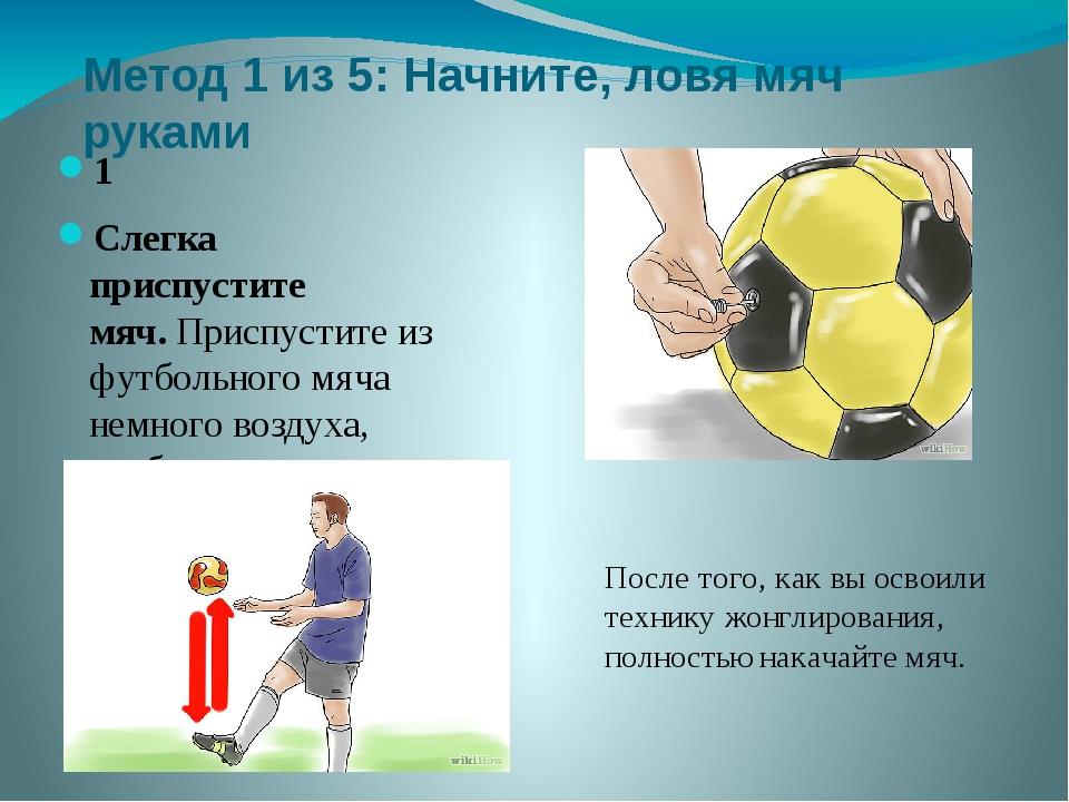 Метод 1 из 5: Начните, ловя мяч руками 1 Слегка приспустите мяч.Приспустите...