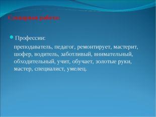 Словарная работа: Профессии: преподаватель, педагог, ремонтирует, мастерит, ш