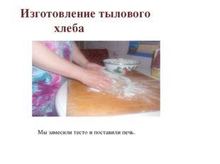 Изготовление тылового хлеба Мы замесили тесто и поставили печь.