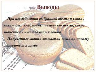 Выводы При исследовании выбранной темы я узнал , каким был хлеб войны, из чег