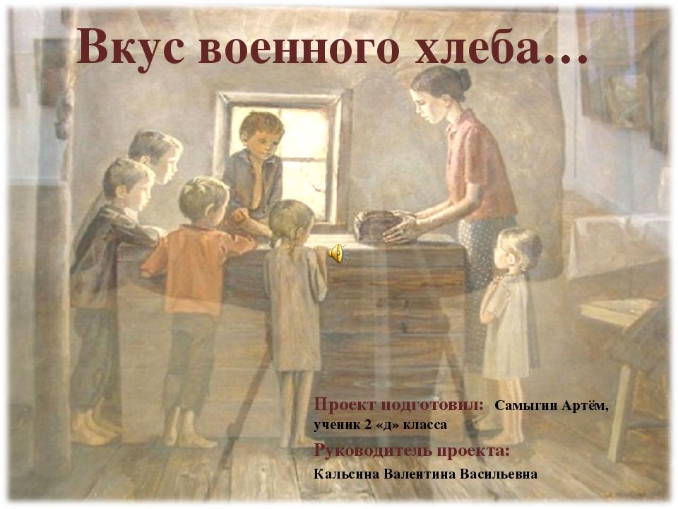 Вкус военного хлеба… Проект подготовил: Самыгин Артём, ученик 2 «д» класса Ру...