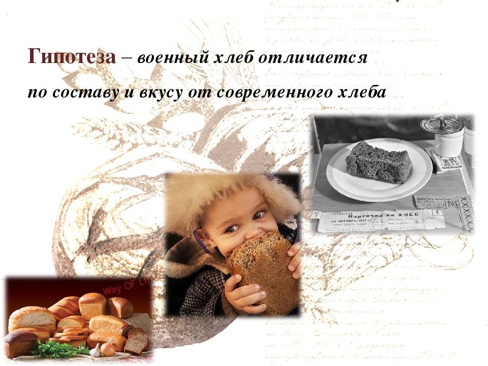 Гипотеза – военный хлеб отличается по составу и вкусу от современного хлеба