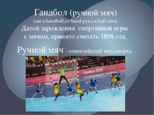 Гандбол (ручной мяч) (англ.handball,от hand-рука и ball-мяч) Датой зарождения