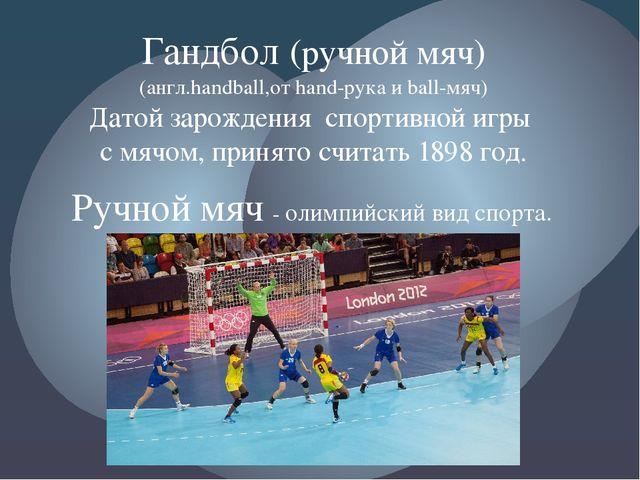 Гандбол (ручной мяч) (англ.handball,от hand-рука и ball-мяч) Датой зарождения...