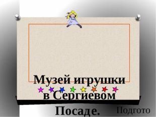 Музей игрушки в Сергиевом Посаде. Подготовила : Бобылева Ксения ученица 9 кл