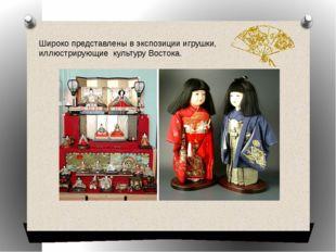 Широко представлены в экспозиции игрушки, иллюстрирующие культуру Востока.
