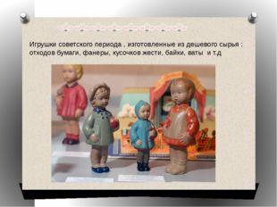 Игрушки советского периода , изготовленные из дешевого сырья : отходов бумаги