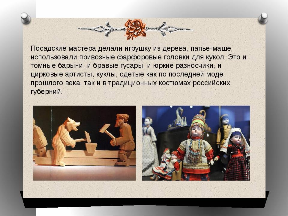 Посадские мастера делали игрушку из дерева, папье-маше, использовали привозны...