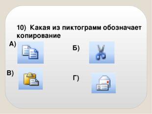 10) Какая из пиктограмм обозначает копирование А) Б) В) Г)
