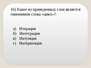 16) Какое из приведенных слов является синонимом слова «цикл»? а) Итерация б)