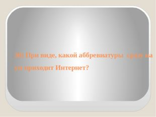 30) При виде, какой аббревиатуры сразу на ум приходит Интернет?
