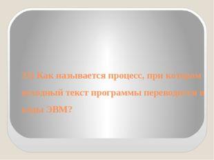 33) Как называется процесс, при котором исходный текст программы переводится