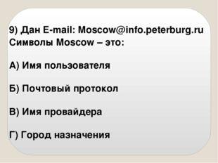 9) Дан E-mail: Moscow@info.peterburg.ru Символы Moscow – это: А) Имя пользова