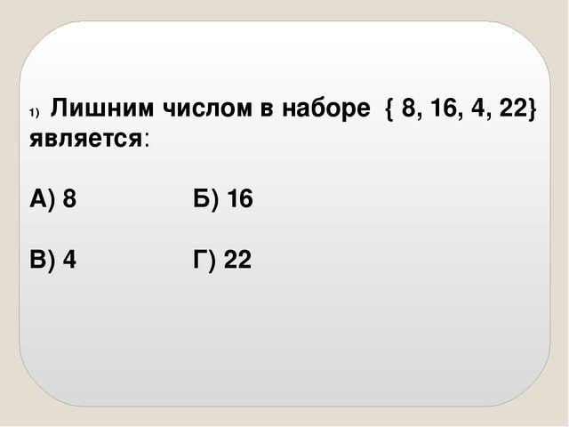 Лишним числом в наборе { 8, 16, 4, 22} является: А) 8Б) 16  В) 4Г...