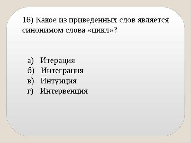 16) Какое из приведенных слов является синонимом слова «цикл»? а) Итерация б)...